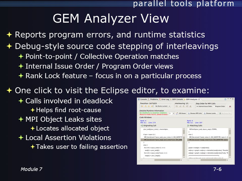 GEM Analyzer View  Reports program errors, and runtime statistics  Debug-style source code stepping of interleavings  Point-to-point / Collective Operation matches  Internal Issue Order / Program Order views  Rank Lock feature – focus in on a particular process  One click to visit the Eclipse editor, to examine:  Calls involved in deadlock  Helps find root-cause  MPI Object Leaks sites  Locates allocated object  Local Assertion Violations  Takes user to failing assertion Module 77-6