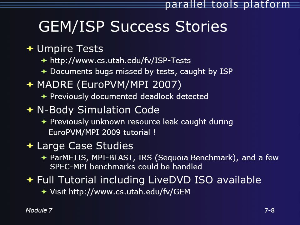 GEM/ISP Success Stories  Umpire Tests  http://www.cs.utah.edu/fv/ISP-Tests  Documents bugs missed by tests, caught by ISP  MADRE (EuroPVM/MPI 2007)  Previously documented deadlock detected  N-Body Simulation Code  Previously unknown resource leak caught during EuroPVM/MPI 2009 tutorial .
