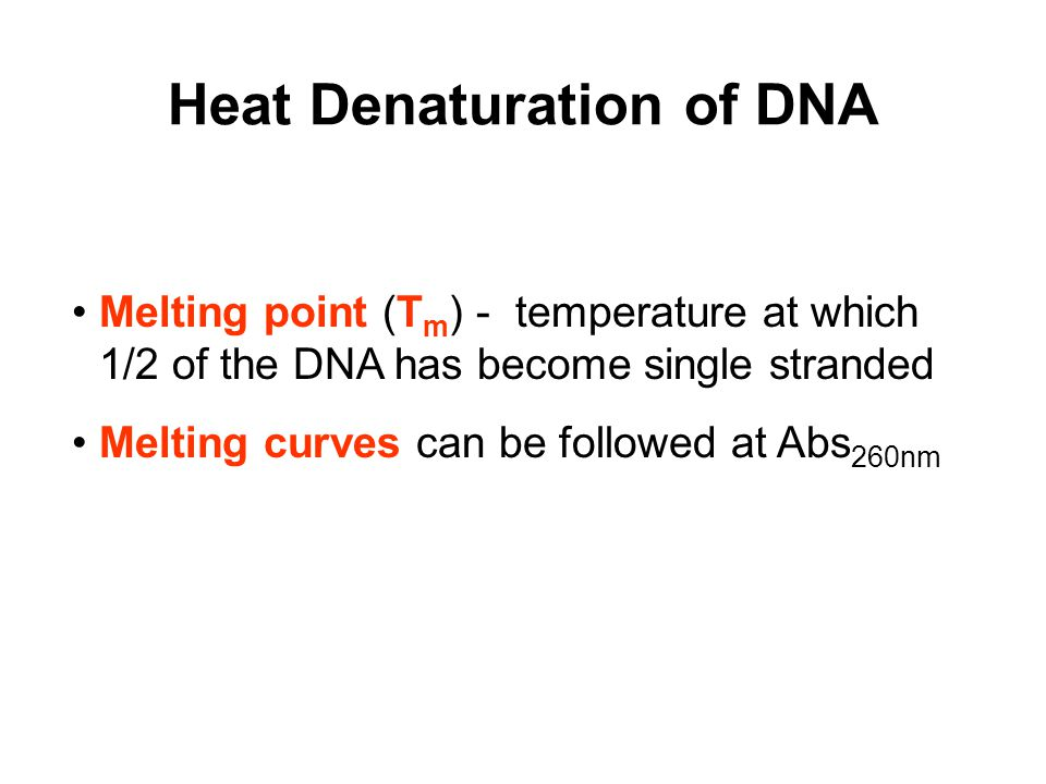 Heat Denaturation of DNA Melting point (T m ) - temperature at which 1/2 of the DNA has become single stranded Melting curves can be followed at Abs 260nm