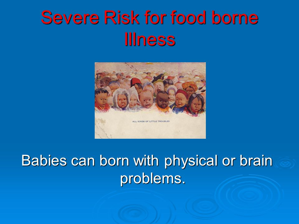 Severe Risk for food borne Illness Babies can born with physical or brain problems.