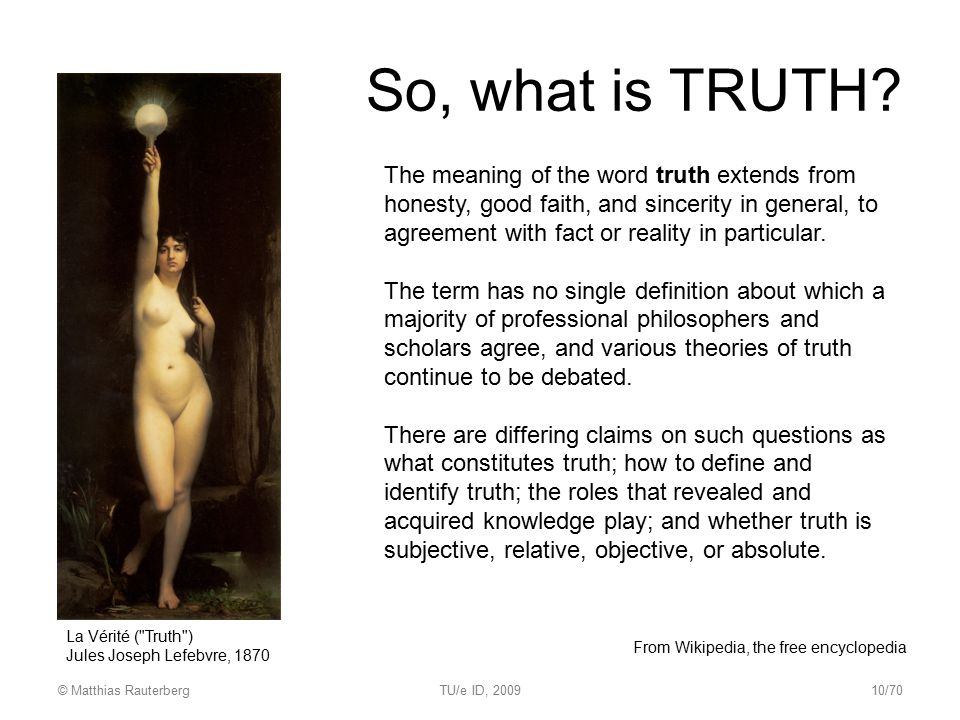 So, what is TRUTH? From Wikipedia, the free encyclopedia The meaning of the word truth extends from honesty, good faith, and sincerity in general, to