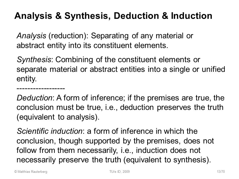 Analysis & Synthesis, Deduction & Induction Analysis (reduction): Separating of any material or abstract entity into its constituent elements. Synthes