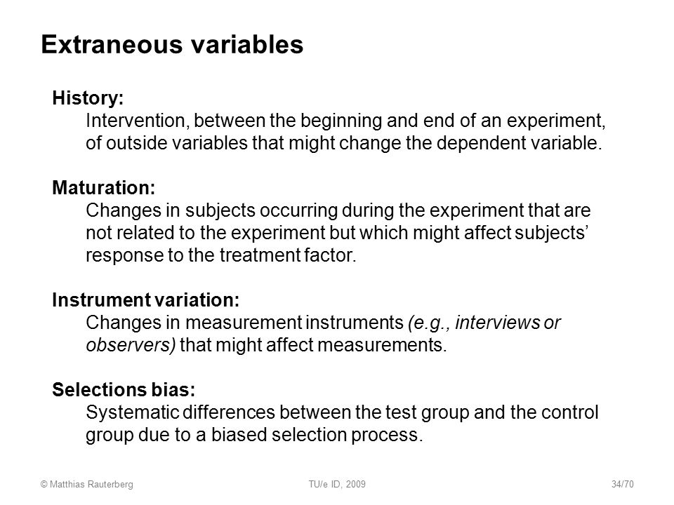 Extraneous variables History: Intervention, between the beginning and end of an experiment, of outside variables that might change the dependent varia