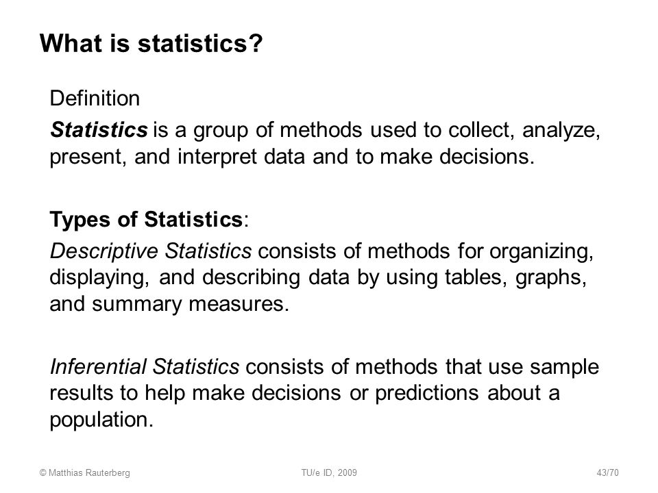 What is statistics?  Definition  Statistics is a group of methods used to collect, analyze, present, and interpret data and to make decisions.  Typ