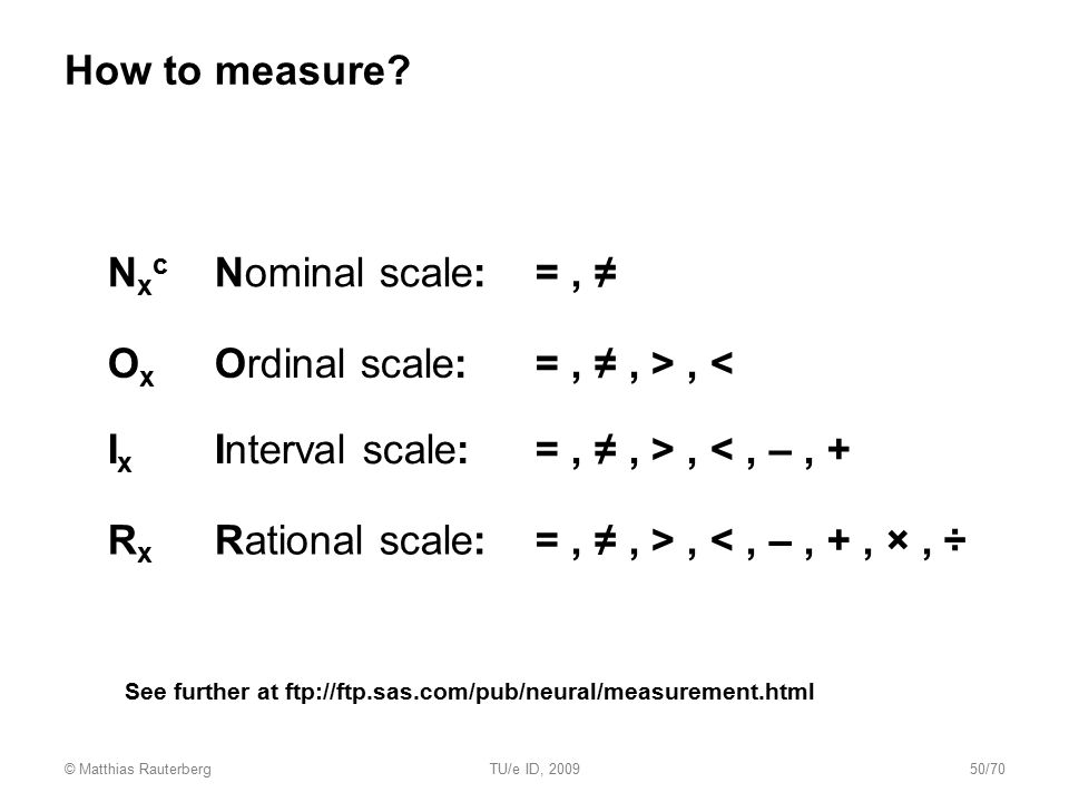 How to measure? N x c Nominal scale:=, ≠ O x Ordinal scale:=, ≠, >, < I x Interval scale:=, ≠, >, <, –, + R x Rational scale:=, ≠, >, <, –, +, ×, ÷ Se