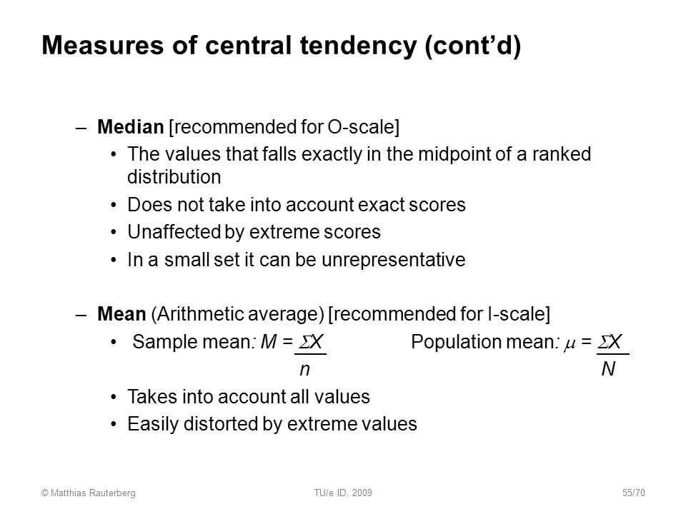 Measures of central tendency (cont'd) –Median [recommended for O-scale] The values that falls exactly in the midpoint of a ranked distribution Does no