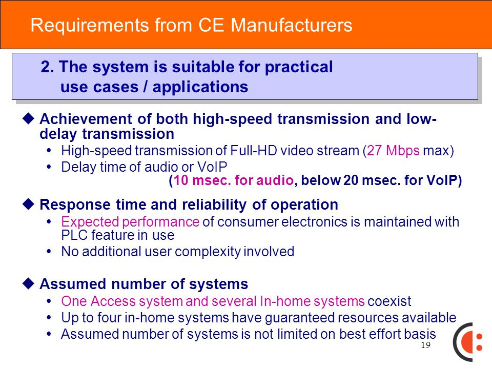18 Basic System Requirement  Resources are fairly distributed to access systems and in- home systems  Basic requirement: both access and in-home systems preferentially can use available resources up to 50%  Resources are efficiently utilized, accommodating sharing of unused resources  Resource allocation is variable, considering country-specific requirements  Among in-home systems, resources are distributed, focusing on efficient use  Assumes each in-home system uses minimum necessary resources for the given application  User priority is respected when available spectrum is insufficient 1.The system should be able to utilize powerline resources (time and frequency) efficiently and fairly