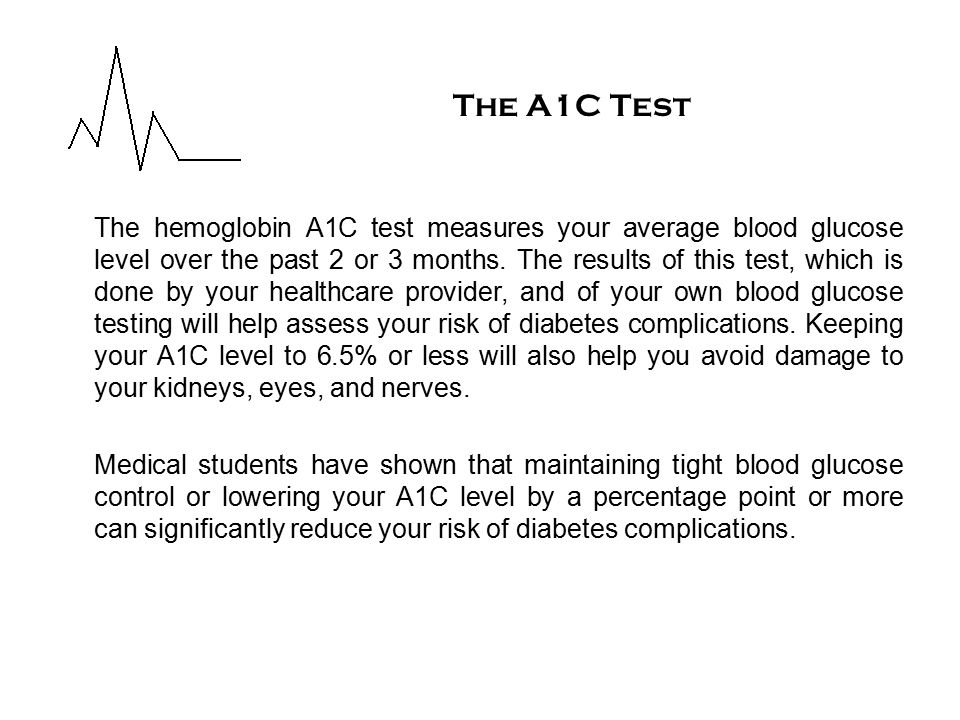 The hemoglobin A1C test measures your average blood glucose level over the past 2 or 3 months.