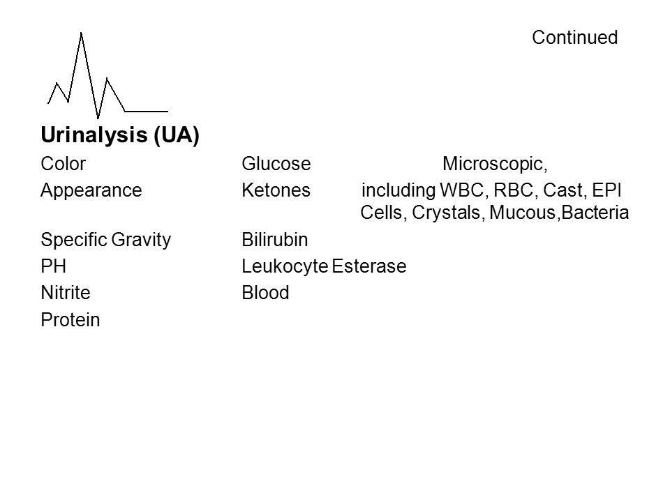 Urinalysis (UA) ColorGlucoseMicroscopic, AppearanceKetones including WBC, RBC, Cast, EPI Cells, Crystals, Mucous,Bacteria Specific GravityBilirubin PHLeukocyte Esterase NitriteBlood Protein Continued