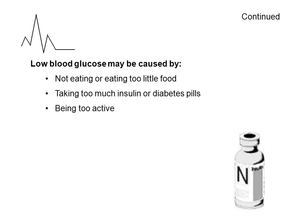 Continued Low blood glucose may be caused by: Not eating or eating too little food Taking too much insulin or diabetes pills Being too active