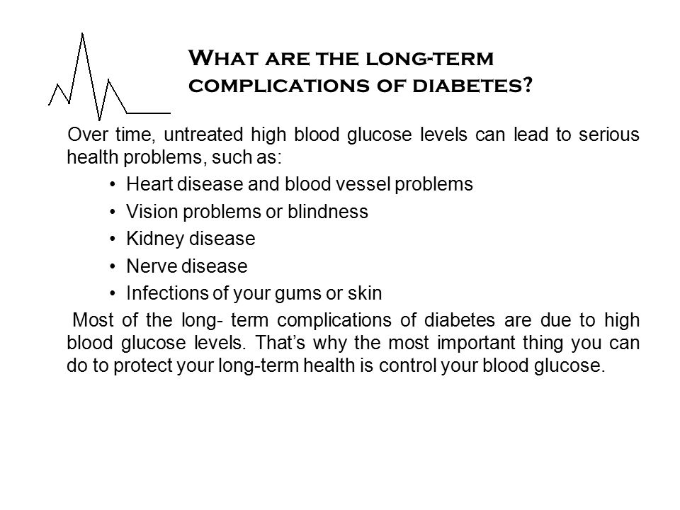 Over time, untreated high blood glucose levels can lead to serious health problems, such as: Heart disease and blood vessel problems Vision problems or blindness Kidney disease Nerve disease Infections of your gums or skin Most of the long- term complications of diabetes are due to high blood glucose levels.