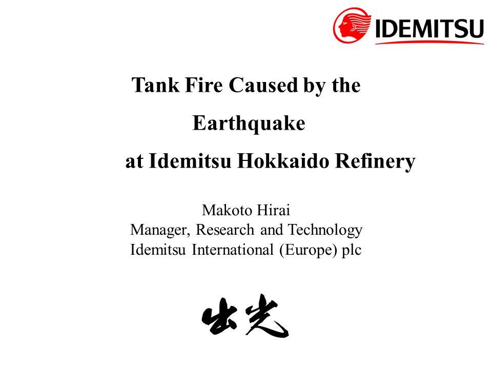 Tank Fire Caused by the Earthquake at Idemitsu Hokkaido Refinery Makoto Hirai Manager, Research and Technology Idemitsu International (Europe) plc