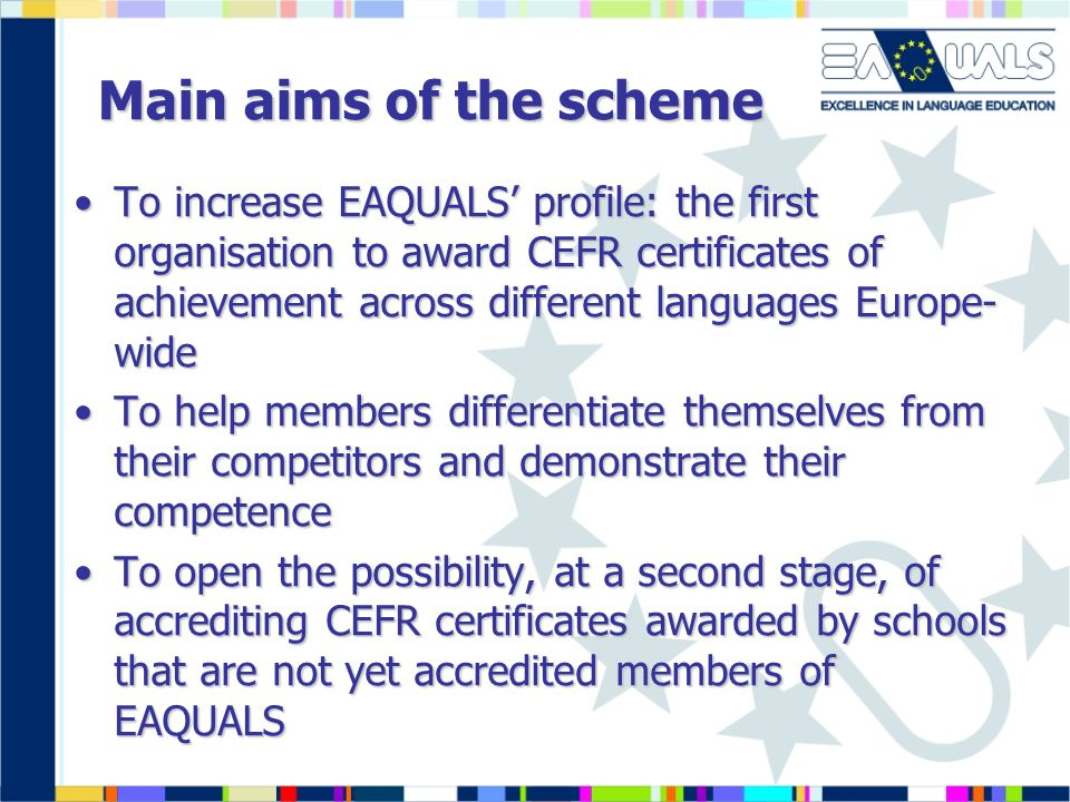 Main aims of the scheme To increase EAQUALS' profile: the first organisation to award CEFR certificates of achievement across different languages Europe- wideTo increase EAQUALS' profile: the first organisation to award CEFR certificates of achievement across different languages Europe- wide To help members differentiate themselves from their competitors and demonstrate their competenceTo help members differentiate themselves from their competitors and demonstrate their competence To open the possibility, at a second stage, of accrediting CEFR certificates awarded by schools that are not yet accredited members of EAQUALSTo open the possibility, at a second stage, of accrediting CEFR certificates awarded by schools that are not yet accredited members of EAQUALS
