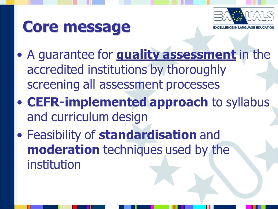 Core message A guarantee for quality assessment in the accredited institutions by thoroughly screening all assessment processes CEFR-implemented approach to syllabus and curriculum design Feasibility of standardisation and moderation techniques used by the institution