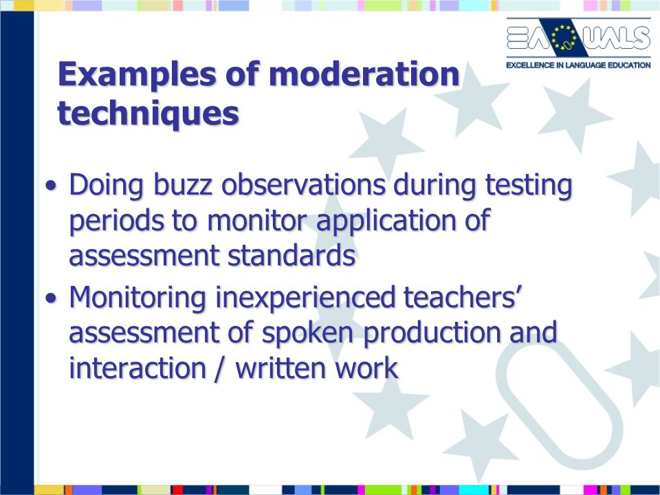 Examples of moderation techniques Doing buzz observations during testing periods to monitor application of assessment standardsDoing buzz observations during testing periods to monitor application of assessment standards Monitoring inexperienced teachers' assessment of spoken production and interaction / written workMonitoring inexperienced teachers' assessment of spoken production and interaction / written work