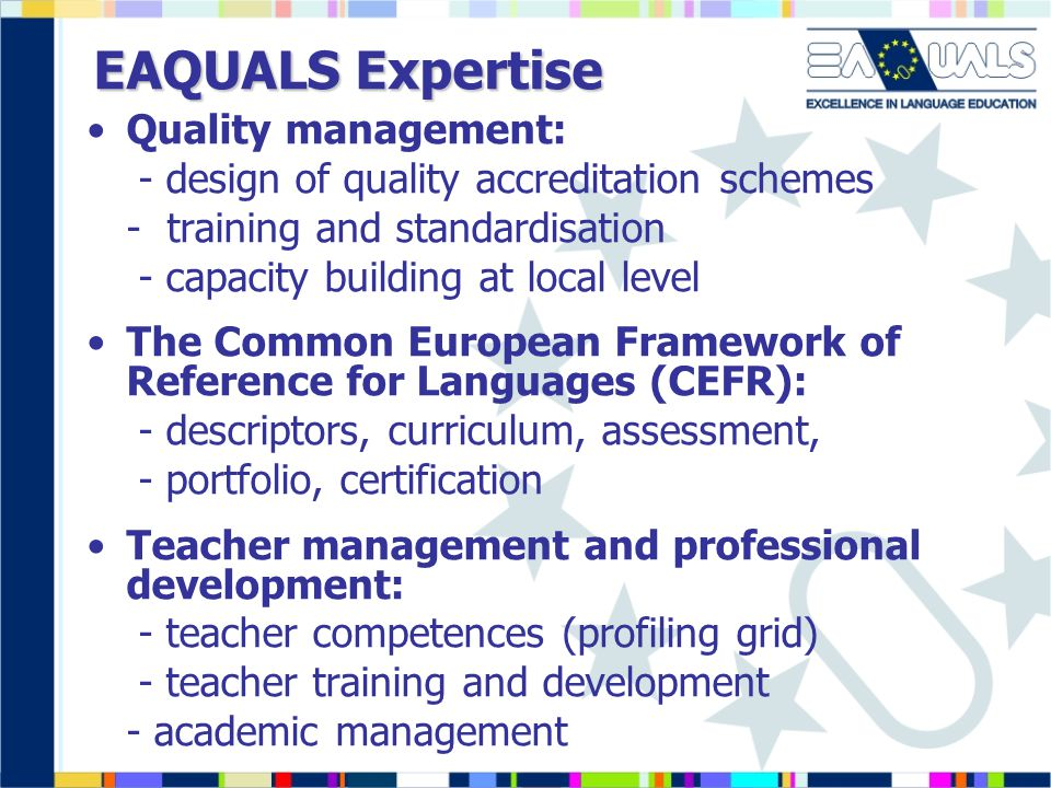EAQUALS Expertise Quality management: - design of quality accreditation schemes - training and standardisation - capacity building at local level The Common European Framework of Reference for Languages (CEFR): - descriptors, curriculum, assessment, - portfolio, certification Teacher management and professional development: - teacher competences (profiling grid) - teacher training and development - academic management