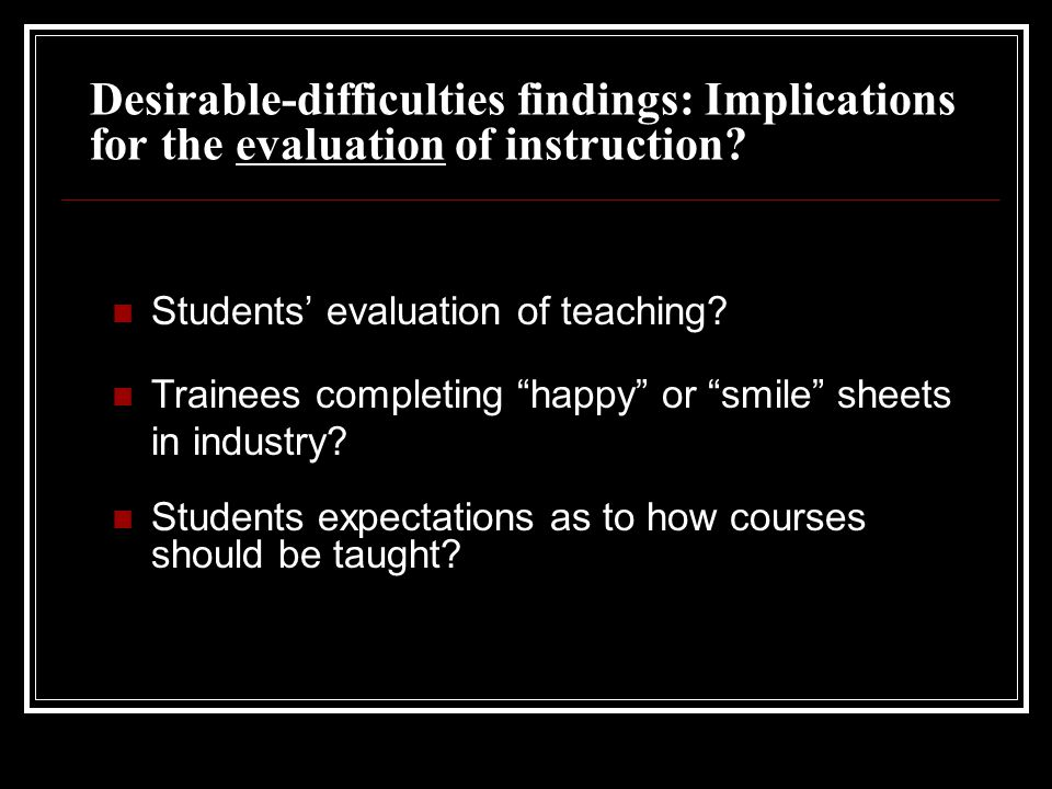 Desirable-difficulties findings: Implications for the evaluation of instruction.