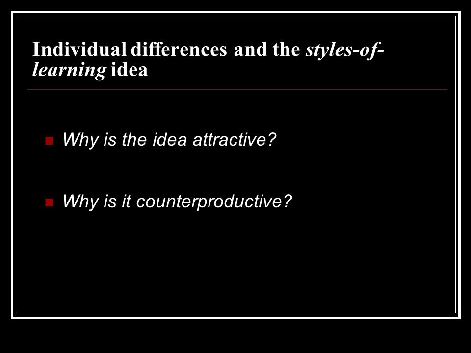 Individual differences and the styles-of- learning idea Why is the idea attractive? Why is it counterproductive?