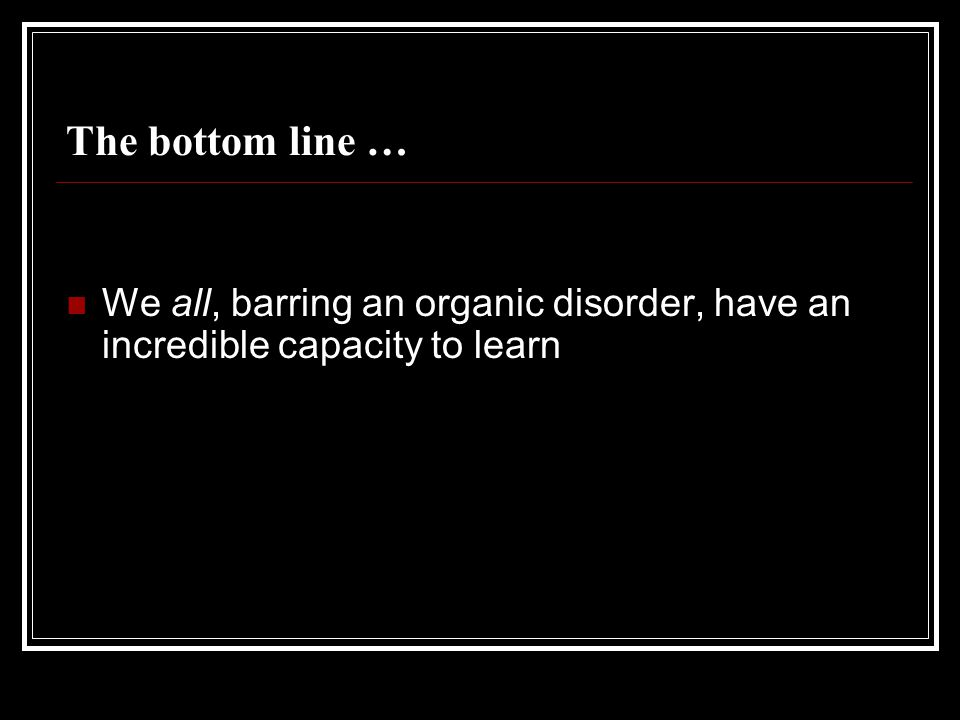 The bottom line … We all, barring an organic disorder, have an incredible capacity to learn