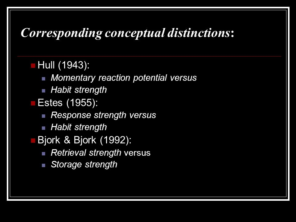 Corresponding conceptual distinctions: Hull (1943): Momentary reaction potential versus Habit strength Estes (1955): Response strength versus Habit st