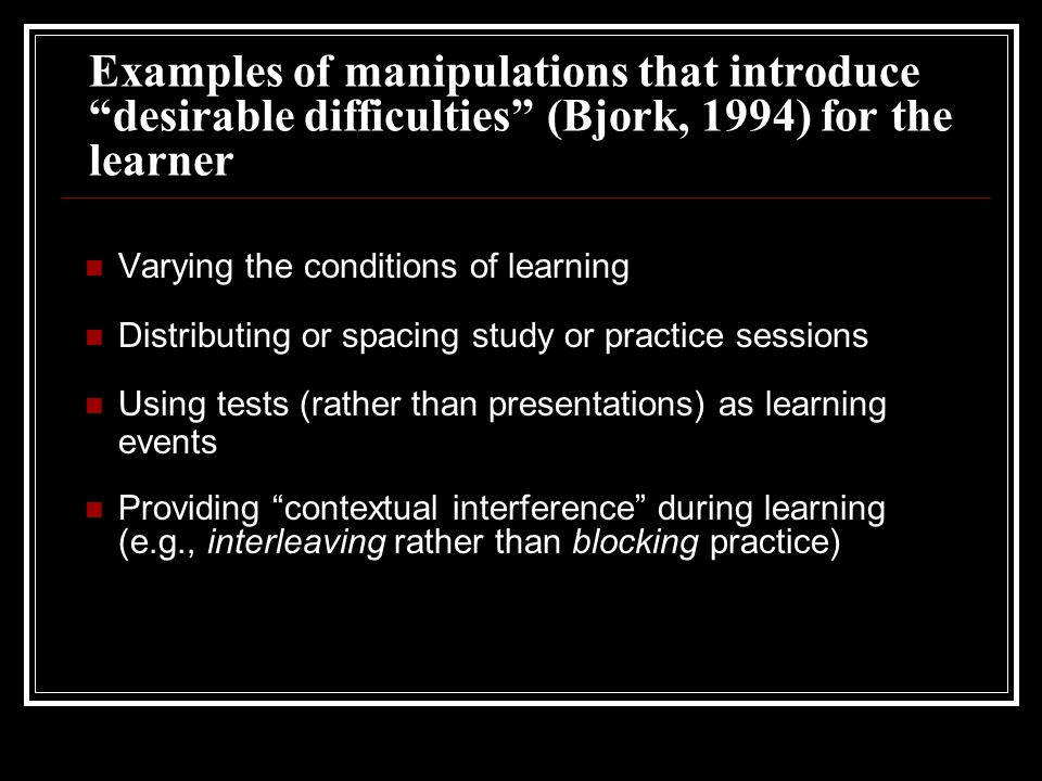 Examples of manipulations that introduce desirable difficulties (Bjork, 1994) for the learner Varying the conditions of learning Distributing or spacing study or practice sessions Using tests (rather than presentations) as learning events Providing contextual interference during learning (e.g., interleaving rather than blocking practice)