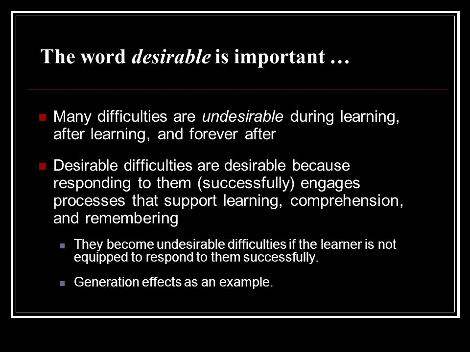The word desirable is important … M any difficulties are undesirable during learning, after learning, and forever after Desirable difficulties are desirable because r esponding to them (successfully) engages processes that support learning, comprehension, and remembering They become undesirable difficulties if the learner is not equipped to respond to them successfully.