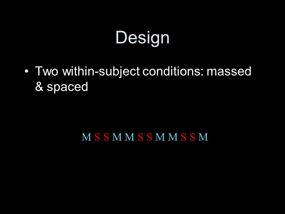 M S S M M S S M M S S M Design Two within-subject conditions: massed & spaced