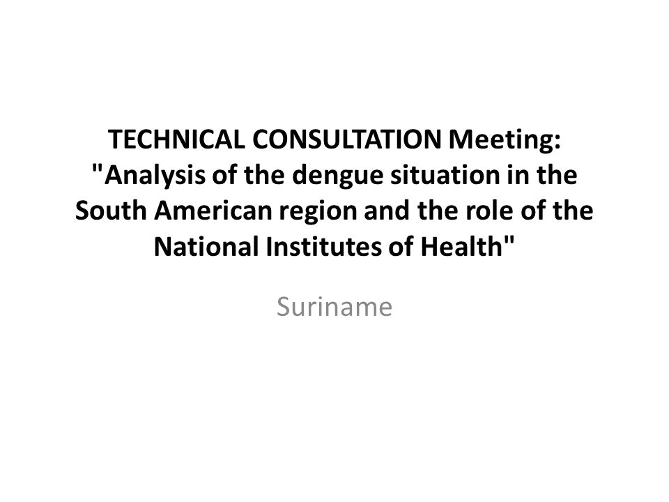 TECHNICAL CONSULTATION Meeting: Analysis of the dengue situation in the South American region and the role of the National Institutes of Health Suriname