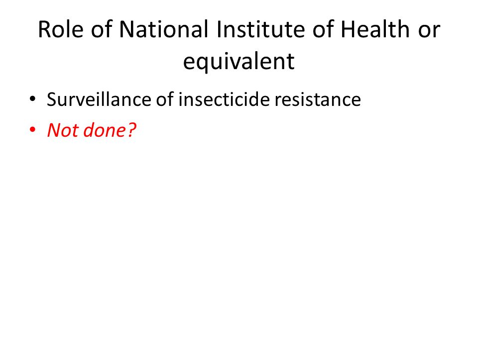 Role of National Institute of Health or equivalent Surveillance of insecticide resistance Not done