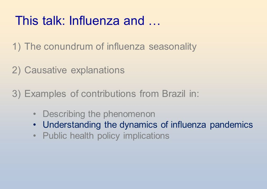 This talk: Influenza and … 1) The conundrum of influenza seasonality 2) Causative explanations 3) Examples of contributions from Brazil in: Describing the phenomenon Understanding the dynamics of influenza pandemics Public health policy implications