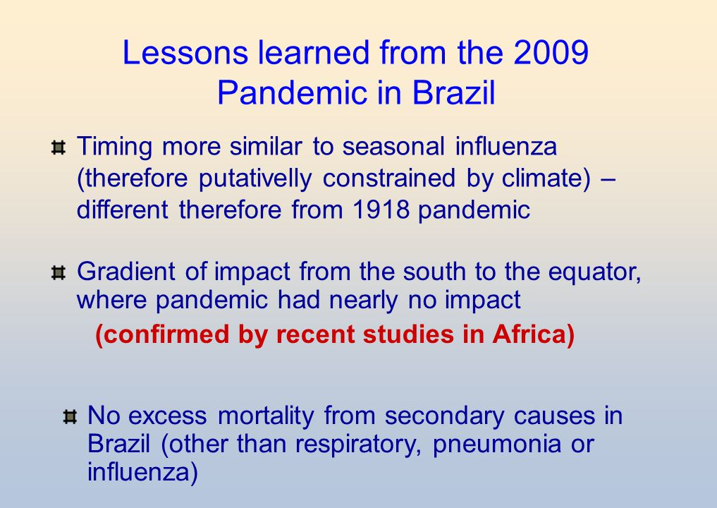 Lessons learned from the 2009 Pandemic in Brazil Timing more similar to seasonal influenza (therefore putativelly constrained by climate) – different therefore from 1918 pandemic Gradient of impact from the south to the equator, where pandemic had nearly no impact (confirmed by recent studies in Africa) No excess mortality from secondary causes in Brazil (other than respiratory, pneumonia or influenza)