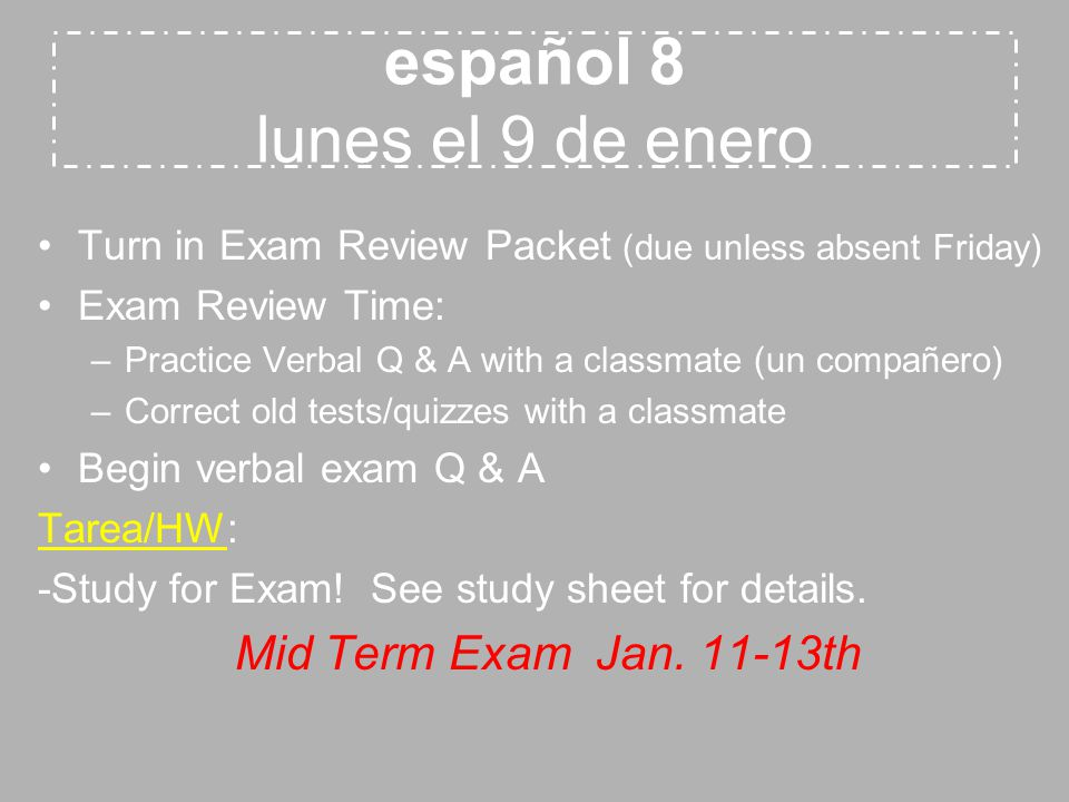 español 8 lunes el 9 de enero Turn in Exam Review Packet (due unless absent Friday) Exam Review Time: –Practice Verbal Q & A with a classmate (un compañero) –Correct old tests/quizzes with a classmate Begin verbal exam Q & A Tarea/HW: -Study for Exam.