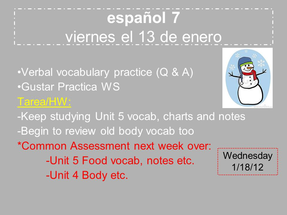 español 7 viernes el 13 de enero Verbal vocabulary practice (Q & A) Gustar Practica WS Tarea/HW: -Keep studying Unit 5 vocab, charts and notes -Begin to review old body vocab too *Common Assessment next week over: -Unit 5 Food vocab, notes etc.
