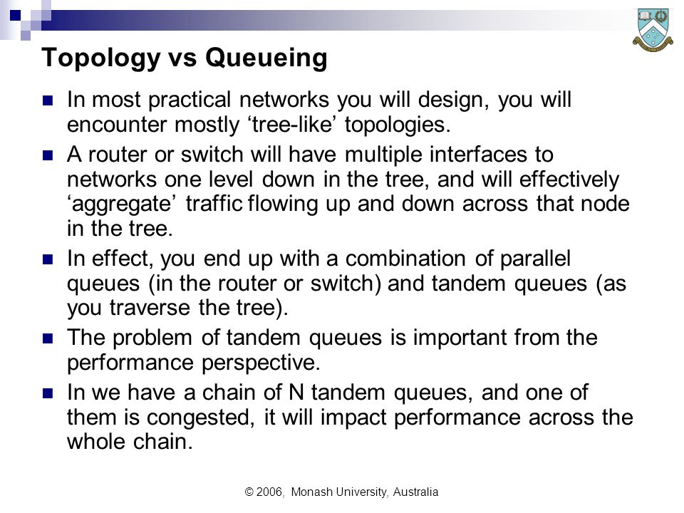 © 2006, Monash University, Australia Topology vs Queueing In most practical networks you will design, you will encounter mostly 'tree-like' topologies.