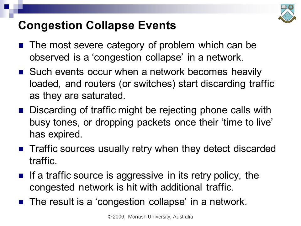 © 2006, Monash University, Australia Congestion Collapse Events The most severe category of problem which can be observed is a 'congestion collapse' in a network.
