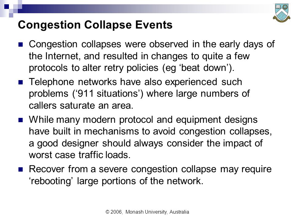 © 2006, Monash University, Australia Congestion Collapse Events Congestion collapses were observed in the early days of the Internet, and resulted in changes to quite a few protocols to alter retry policies (eg 'beat down').