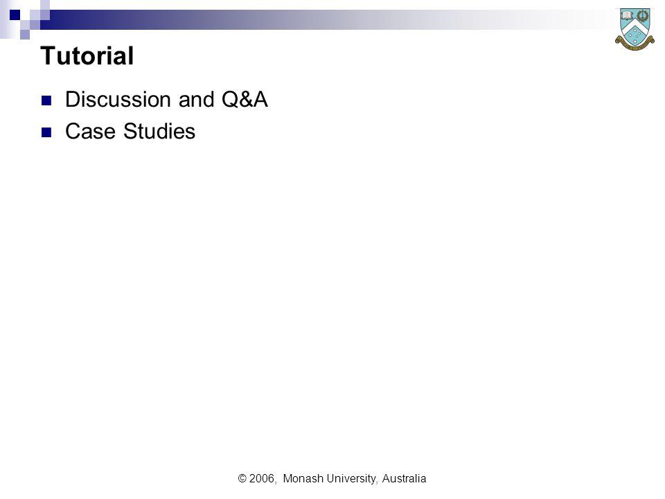 © 2006, Monash University, Australia Tutorial Discussion and Q&A Case Studies