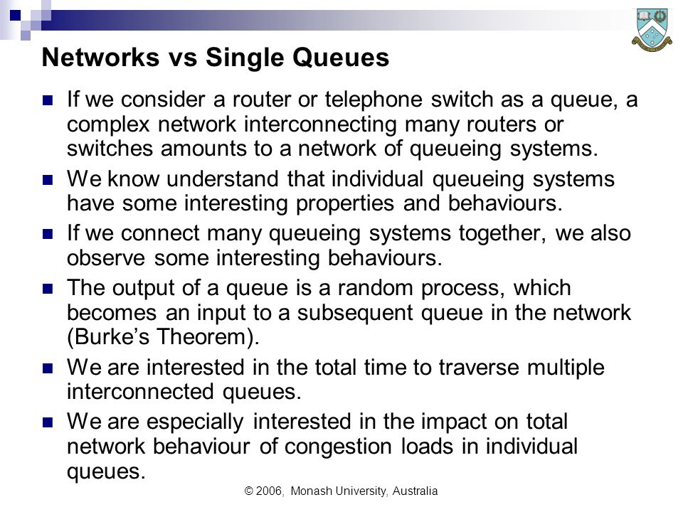 © 2006, Monash University, Australia Example 5 - Handling Overloads Excess traffic may be:  Queued in some (more or less) orderly manner (including ordered, priority and random queuing) Known as a Queueing or Delay System eg computer systems  Rejected and re-tried automatically within a short time Known as a Bidding Contention system eg CSMA/CD, Ethernet  Rejected and lost from the system (assumed to be lost, but usually tried some considerable time later) Known as a Loss System eg older type (electro-mechanical) telephone exchanges These are theoretical, perfect case situations.