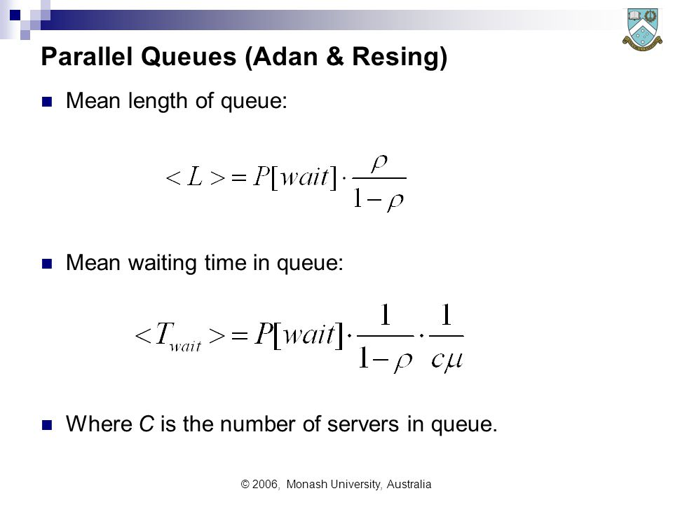 © 2006, Monash University, Australia Parallel Queues (Adan & Resing) Mean length of queue: Mean waiting time in queue: Where C is the number of servers in queue.