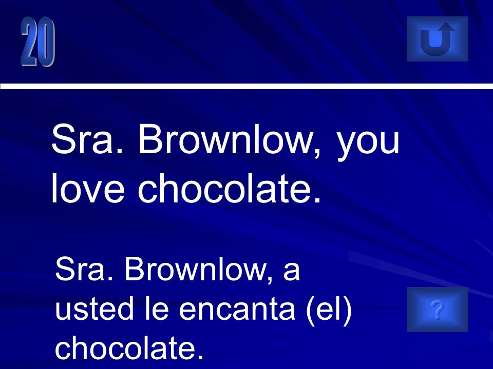 Sra. Brownlow, a usted le encanta (el) chocolate. Sra. Brownlow, you love chocolate.