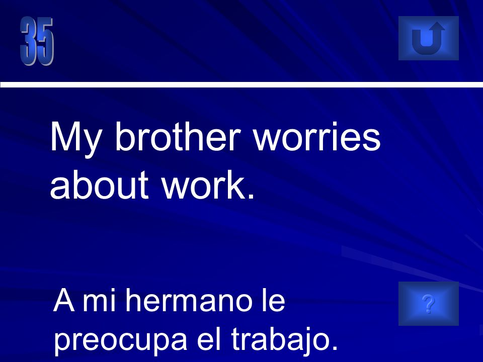 A mi hermano le preocupa el trabajo. My brother worries about work.
