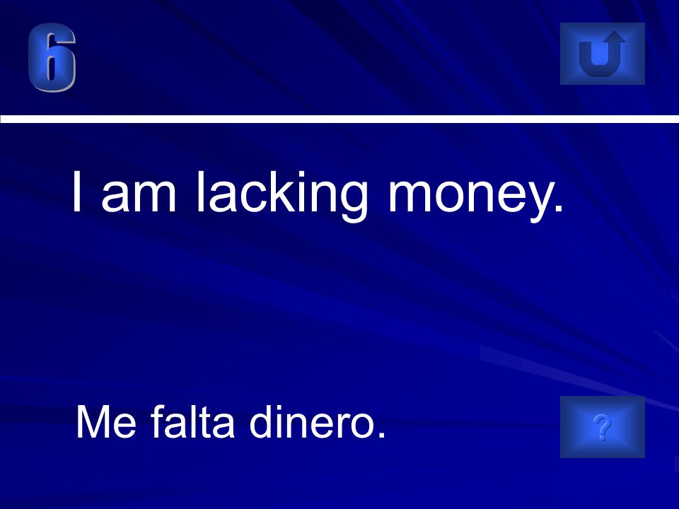 Me falta dinero. I am lacking money.