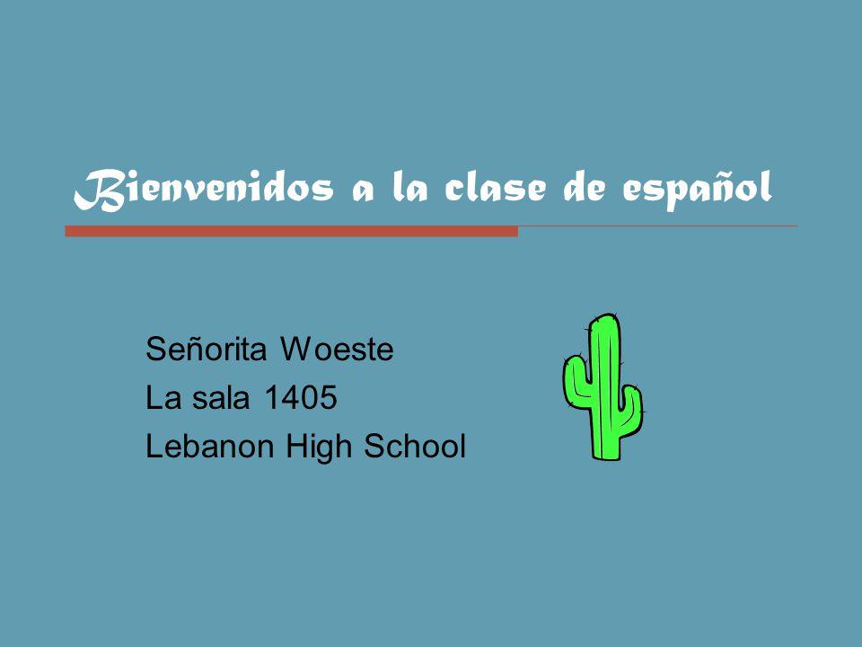 Bienvenidos a la clase de español Señorita Woeste La sala 1405 Lebanon High School