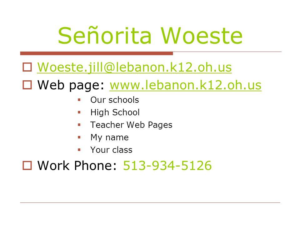Señorita Woeste  Woeste.jill@lebanon.k12.oh.us Woeste.jill@lebanon.k12.oh.us  Web page: www.lebanon.k12.oh.uswww.lebanon.k12.oh.us  Our schools  High School  Teacher Web Pages  My name  Your class  Work Phone: 513-934-5126