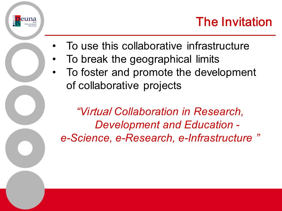 The Invitation To use this collaborative infrastructure To break the geographical limits To foster and promote the development of collaborative projects Vi rtual Collaboration in Research, Development and Education - e-Science, e-Research, e-Infrastructure
