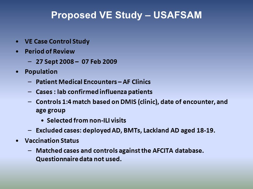Proposed VE Study – USAFSAM VE Case Control Study Period of Review –27 Sept 2008 – 07 Feb 2009 Population –Patient Medical Encounters – AF Clinics –Cases : lab confirmed influenza patients –Controls 1:4 match based on DMIS (clinic), date of encounter, and age group Selected from non-ILI visits –Excluded cases: deployed AD, BMTs, Lackland AD aged 18-19.