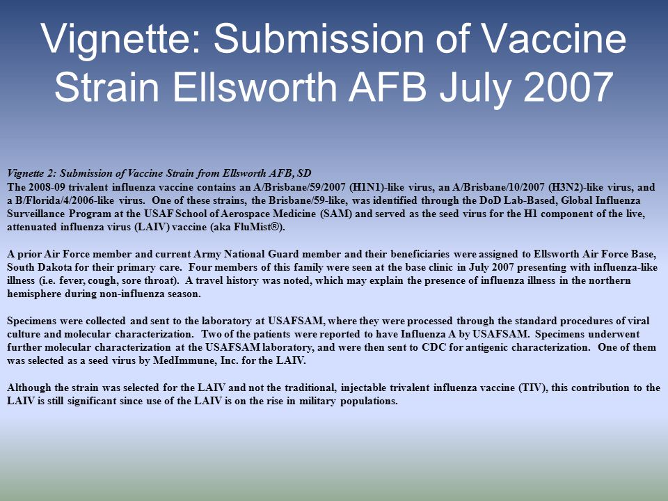 Vignette: Submission of Vaccine Strain Ellsworth AFB July 2007 Vignette 2: Submission of Vaccine Strain from Ellsworth AFB, SD The 2008-09 trivalent influenza vaccine contains an A/Brisbane/59/2007 (H1N1)-like virus, an A/Brisbane/10/2007 (H3N2)-like virus, and a B/Florida/4/2006-like virus.