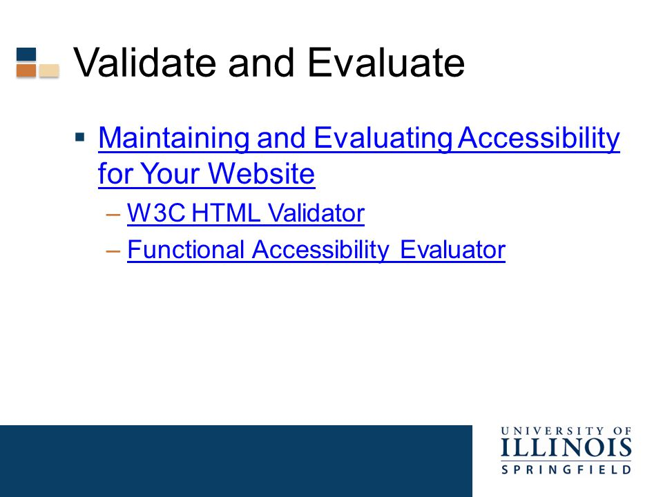 Validate and Evaluate  Maintaining and Evaluating Accessibility for Your Website Maintaining and Evaluating Accessibility for Your Website –W3C HTML ValidatorW3C HTML Validator –Functional Accessibility EvaluatorFunctional Accessibility Evaluator