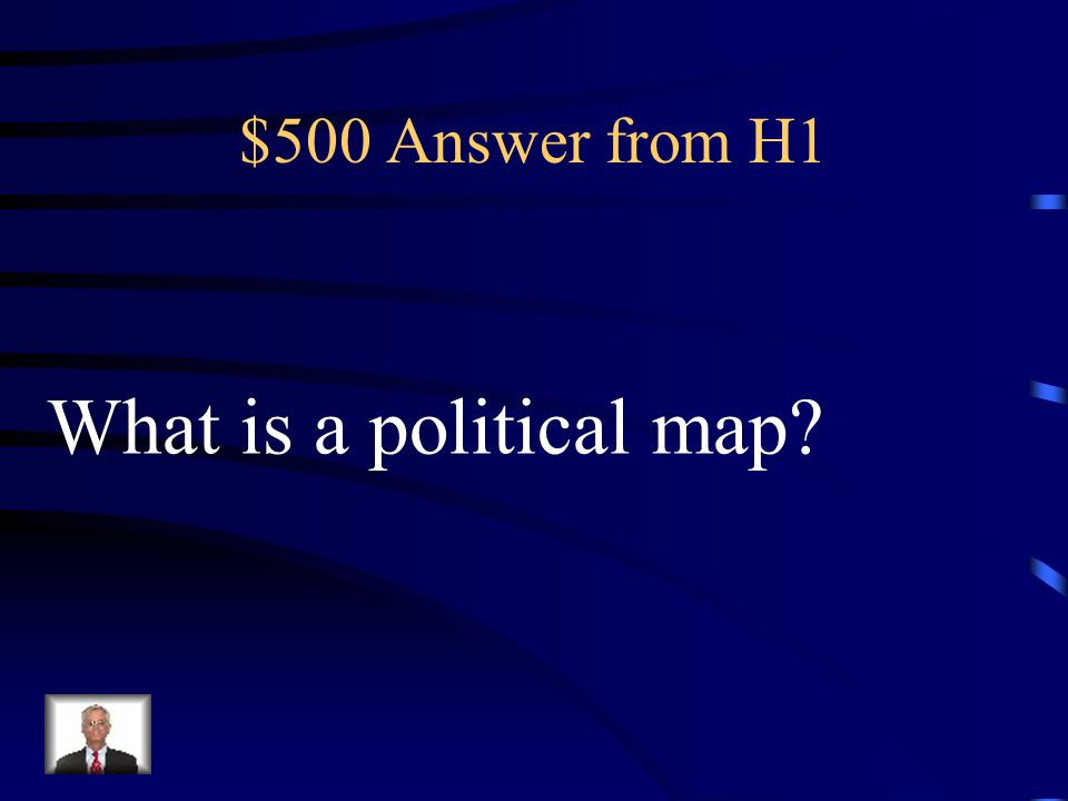 $500 Question from H1 A map that shows human-made features such as cities, capitals, states, and countries.