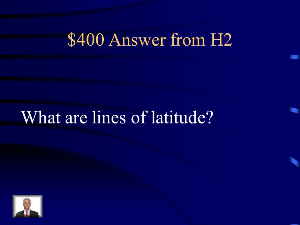$400 Question from H2 These are imaginary lines around the globe that run east and west, but they measure how far north or south of the equator a plac